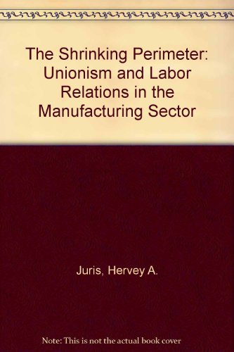 The Shrinking Perimeter: Unionism and Labor Relations in the Manufacturing Sector