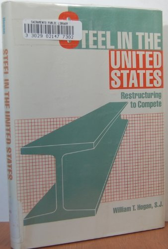 Steel in the United States: Restructuring to Compete: Hogan, William T.