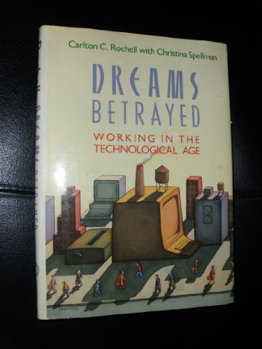 Dreams Betrayed: Working in the Technological Age: Rochell, Carlton, Spellman, Christina