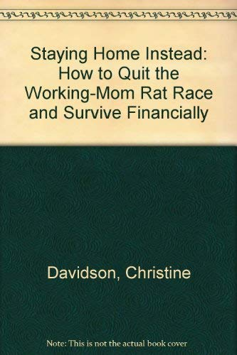 Staying Home Instead : How to Quit the Working-Mom Rat Race and Survive Financially