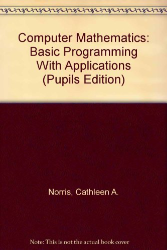 Computer Mathematics: Basic Programming With Applications (Pupils: Norris, Cathleen A.,