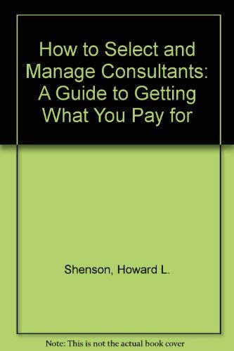 9780669211290: How to Select and Manage Consultants: A Guide to Getting What You Pay for