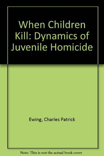 When Children Kill: The Dynamics of Juvenile Homicide: Ewing, Charles Patrick