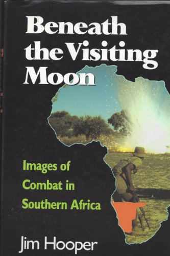 Beneath the Visiting Moon: Images of Combat in Southern Africa: Hooper, Jim