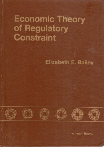 Economic Theory of Regulatory Constraint: Bailey, Elizabeth E.
