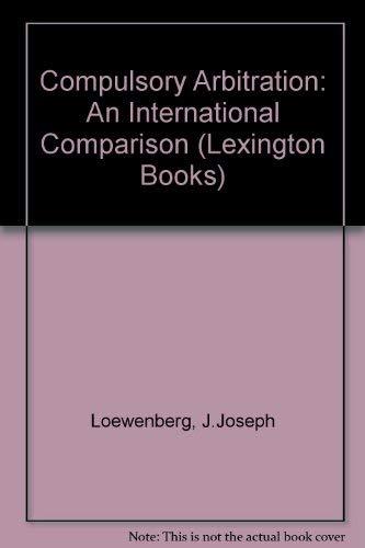 Compulsory Arbitration: Loewenberg, J. Joseph, Walter J. Gershenfeld, H.J. Glasbeek, B.A. Hepple, ...