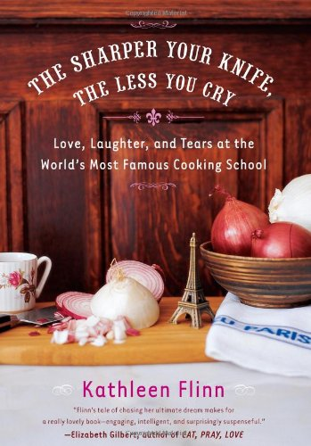 The Sharper Your Knife, the Less You Cry: Love, Laughter, and Tears at the World's Most Famous Co...