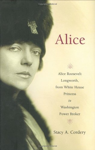 Alice; Alice Roosevelt Longworth, from White House Princess to Washington Power Broker