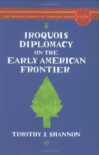 Iroquois Diplomacy on the Early American Frontier: The Penguin Library of American Indian History (Penguin's Library of American Indian History) (067001897X) by Shannon, Timothy J.