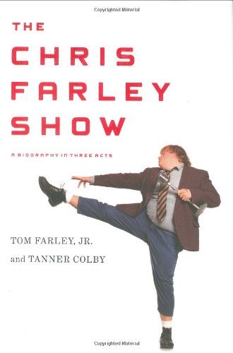 The Chris Farley Show: A Biography in Three Acts: Tom Farley, Tanner Colby