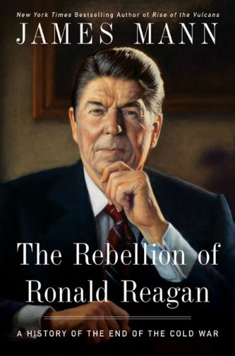 Rebellion of Ronald Reagan, The -- A History of the End of the Cold War: Mann, James