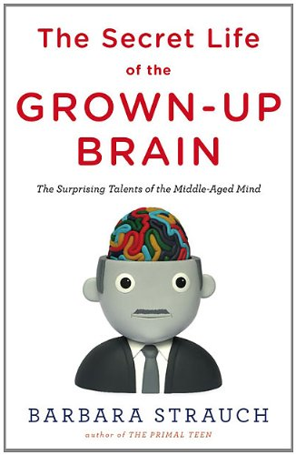 9780670020713: The Secret Life of the Grown-Up Brain: The Surprising Talents of the Middle-Aged Mind