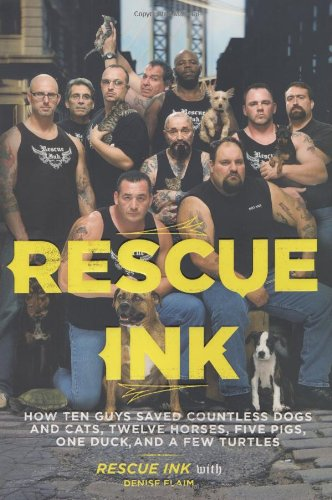 Rescue Ink: How Ten Guys Saved Countless Dogs and Cats, Twelve Horses, Five Pigs, One Duck,and a ...
