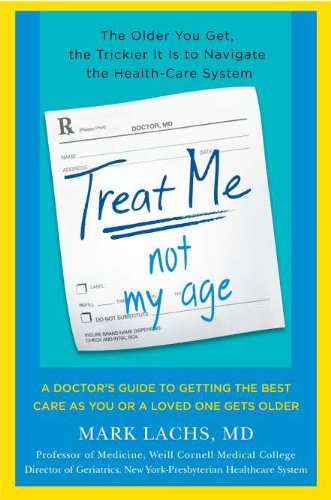 9780670022106: Treat Me, Not My Age: A Doctor's Guide to Getting the Best Care as You or a LovedOne Gets Older