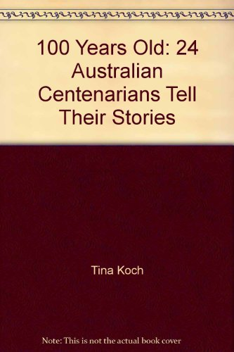 100 Years Old: 24 Australian Centenarians Tell Their Stories: Koch, Tina; Power, Charmaine and ...