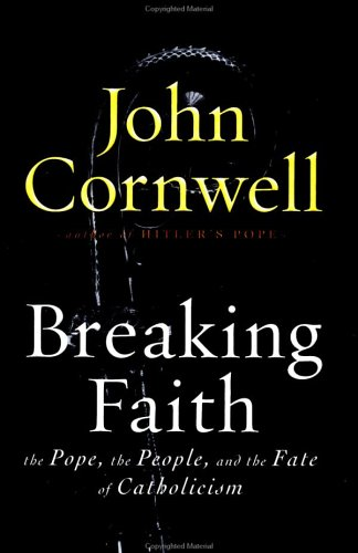 Breaking Faith: THE POPE, THE PEOPLE, AND THE FATE OF CATHOLICISM: Cornwell, John