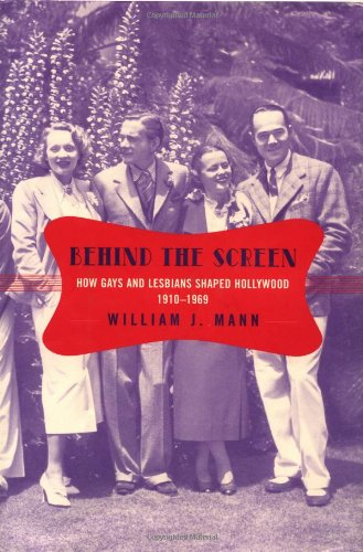 Behind the Screen: How Gays and Lesbians Shaped Hollywood, 1910-1969: Mann, William J.
