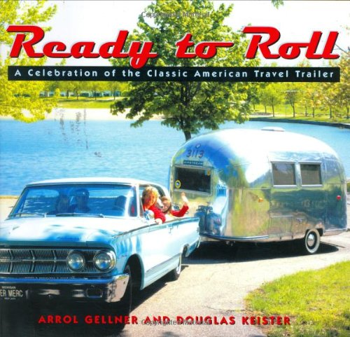 Ready to Roll: A Celebration of the Classic American Travel Trailer: Gellner, Arrol. Keister, ...