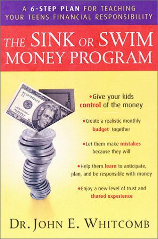 The Sink or Swim Money Program : The 6-Step Plan for Teaching Your Teens Financial Responsibility: ...