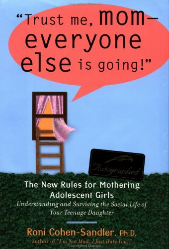 Trust Me, Mom - Everyone Else Is Going: The New Rules for Mothering Adolescent Girls - ...