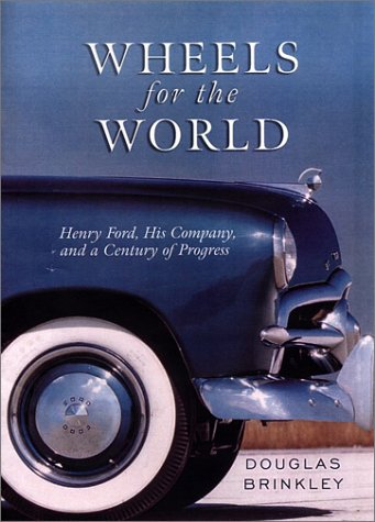 Wheels for the World: Henry Ford, His Company, and a Century of Progress: Douglas G. Brinkley