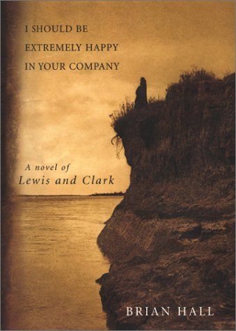 I Should Be Extremely Happy in Your Company: A Novel of Lewis and Clark: Hall, Brian