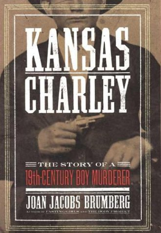 Kansas Charley: The Story of a 19th-Century Boy Murderer (067003228X) by Brumberg, Joan Jacobs