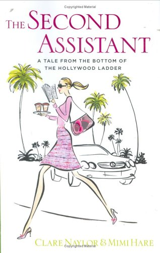 The Second Assistant: A Tale from the Bottom of the Hollywood Ladder: Naylor, Clare;Hare, Mimi