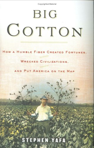 Big Cotton: How a Humble Fiber Created Fortunes, Wrecked Civilizations, and Put America on the Map