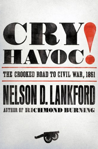 Cry Havoc!: The Crooked Road to Civil War, 1861: Lankford, Nelson