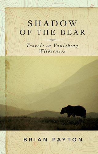 Shadow Of The Bear: Travels In Vanishing Wilderness: Payton, Brian