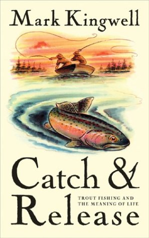 Catch & Release: Trout Fishing and the Meaning of Life: Kingwell, Mark
