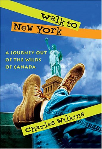 WALK TO NEW YORK; A JOURNEY OUT OF THE WILDS OF CANADA: Wilkins, Charles