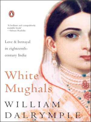 White Mughals Love and Betrayal in Eighteenth-Century India: Dalrymple, William