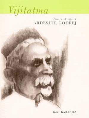 Vijitatma : Founder Pioneer Ardeshir Godrej: B K Karanjia