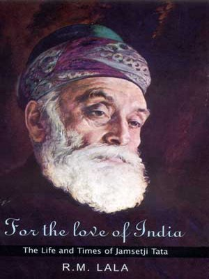 For the Love of India: The Life and Times of Jamsetji Tata: R.M. Lala