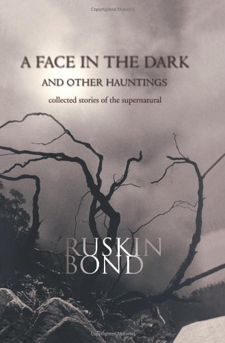 A Face in the Dark and Other Hauntings: Collected Stories of the Supernatural: Ruskin Bond