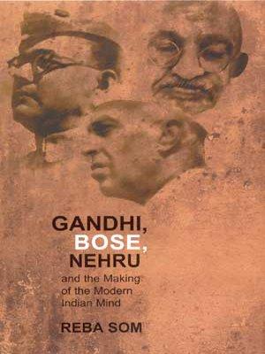 Gandhi, Bose, Nehru and the Making of the Modern Indian Mind: Reba Som