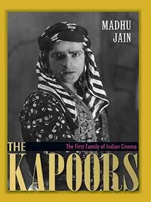 The Kapoors: The First Family of Indian Cinema: Madhu Jain