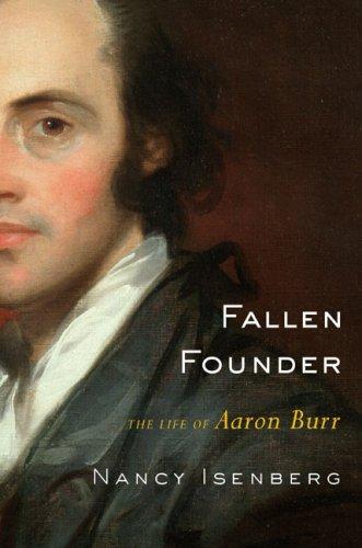 Fallen Founder: The Life of Aaron Burr: Isenberg, Nancy