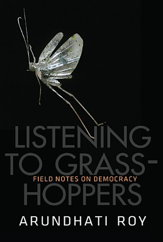 Listening To Grasshoppers Field Notes on Democracy: Arundhati Roy