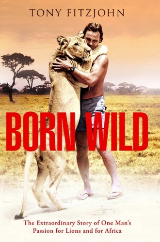 9780670064670: Born Wild: The Extraordinary Story Of One Man's Passion For Lions And For Africa