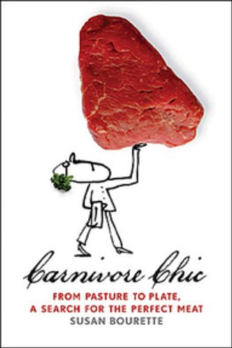 Carnivore Chic: From Pasture to Plate, a Search for the Perfect Meat