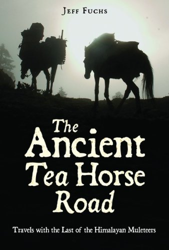 Ancient Tea Horse Road: Travels with the Last of the Himalayan Muleteers Fuchs, Jeff