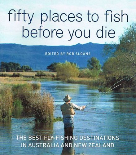 Fifty Places to Fish Before You Die : The Best Fly-Fishing Destinations in Australia and New ...