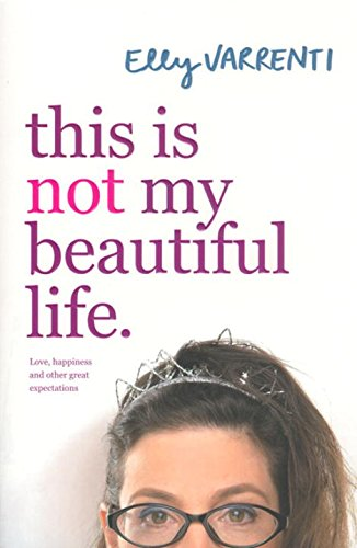 This is Not My Beautiful Life: Love, Happiness and Other Great Expectations: Varrenti, Elly
