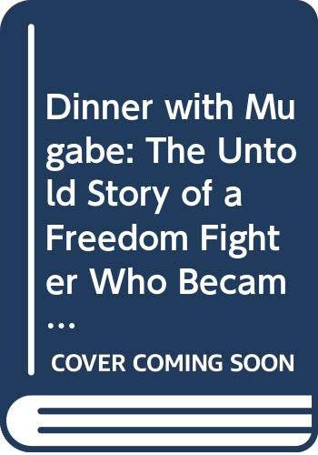 9780670072866: Dinner with Mugabe: The Untold Story of a Freedom Fighter Who Became a Tyrant