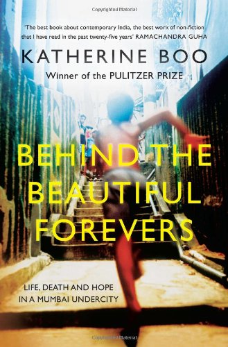 Behind the Beautiful Forevers: Life, Death and Hope in a Mumbai Undercity: Katherine Boo