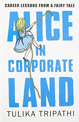 Alice in Corporate Land: Career Lessons from a Fairy Tale: Tulika Tripathi