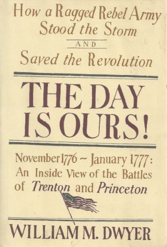 The Day Is Ours!: November 1776-January 1777 an Inside View of the Battles of Trenton and Princeton...